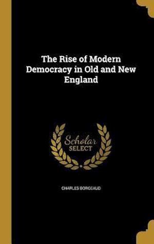 Bog, hardback The Rise of Modern Democracy in Old and New England af Charles Borgeaud