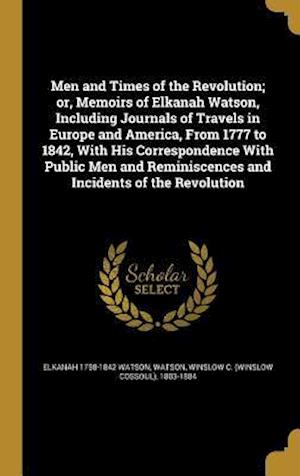 Men and Times of the Revolution; Or, Memoirs of Elkanah Watson, Including Journals of Travels in Europe and America, from 1777 to 1842, with His Corre af Elkanah 1758-1842 Watson