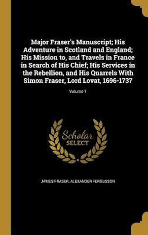 Bog, hardback Major Fraser's Manuscript; His Adventure in Scotland and England; His Mission To, and Travels in France in Search of His Chief; His Services in the Re af Alexander Fergusson, James Fraser