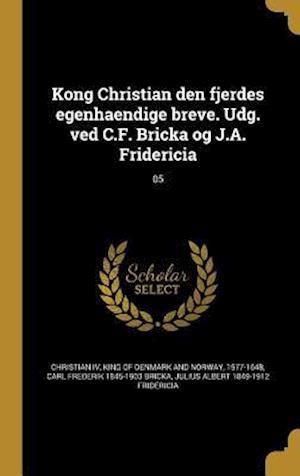Kong Christian Den Fjerdes Egenhaendige Breve. Udg. Ved C.F. Bricka Og J.A. Fridericia; 05 af Julius Albert 1849-1912 Fridericia, Carl Frederik 1845-1903 Bricka
