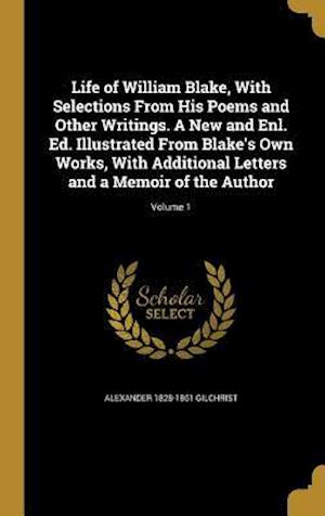 Life of William Blake, with Selections from His Poems and Other Writings. a New and Enl. Ed. Illustrated from Blake's Own Works, with Additional Lette af Alexander 1828-1861 Gilchrist