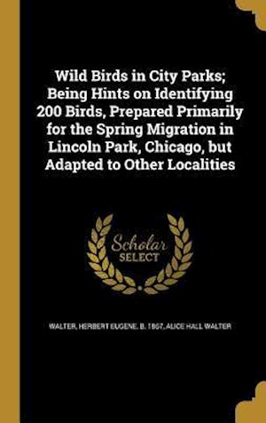 Bog, hardback Wild Birds in City Parks; Being Hints on Identifying 200 Birds, Prepared Primarily for the Spring Migration in Lincoln Park, Chicago, But Adapted to O af Alice Hall Walter