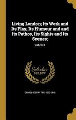 Living London; Its Work and Its Play, Its Humour and and Its Pathos, Its Sights and Its Scenes;; Volume 1 af George Robert 1847-1922 Sims