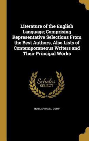 Bog, hardback Literature of the English Language; Comprising Representative Selections from the Best Authors, Also Lists of Contemporaneous Writers and Their Princi