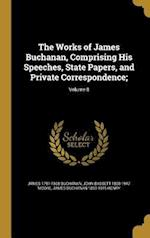 The Works of James Buchanan, Comprising His Speeches, State Papers, and Private Correspondence;; Volume 8 af James Buchanan 1833-1915 Henry, John Bassett 1860-1947 Moore, James 1791-1868 Buchanan