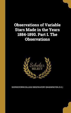 Bog, hardback Observations of Variable Stars Made in the Years 1884-1890. Part I. the Observations