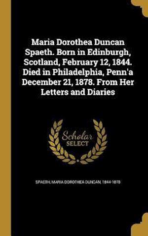 Bog, hardback Maria Dorothea Duncan Spaeth. Born in Edinburgh, Scotland, February 12, 1844. Died in Philadelphia, Penn'a December 21, 1878. from Her Letters and Dia