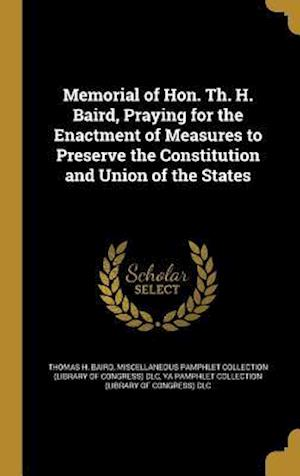 Bog, hardback Memorial of Hon. Th. H. Baird, Praying for the Enactment of Measures to Preserve the Constitution and Union of the States af Thomas H. Baird