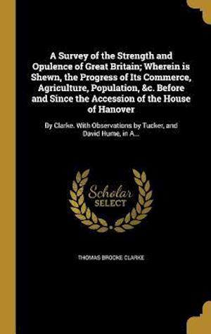 Bog, hardback A   Survey of the Strength and Opulence of Great Britain; Wherein Is Shewn, the Progress of Its Commerce, Agriculture, Population, &C. Before and Sinc af Thomas Brooke Clarke