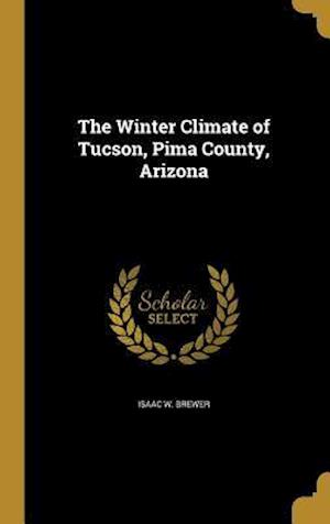 Bog, hardback The Winter Climate of Tucson, Pima County, Arizona af Isaac W. Brewer