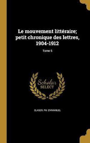 Bog, hardback Le Mouvement Litteraire; Petit Chronique Des Lettres, 1904-1912; Tome 5