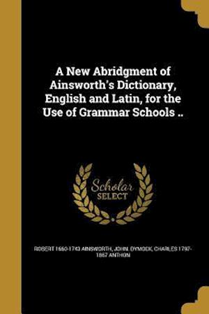 Bog, paperback A New Abridgment of Ainsworth's Dictionary, English and Latin, for the Use of Grammar Schools .. af John Dymock, Charles 1797-1867 Anthon, Robert 1660-1743 Ainsworth
