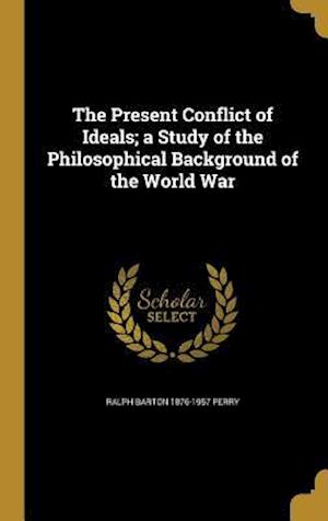 Bog, hardback The Present Conflict of Ideals; A Study of the Philosophical Background of the World War af Ralph Barton 1876-1957 Perry