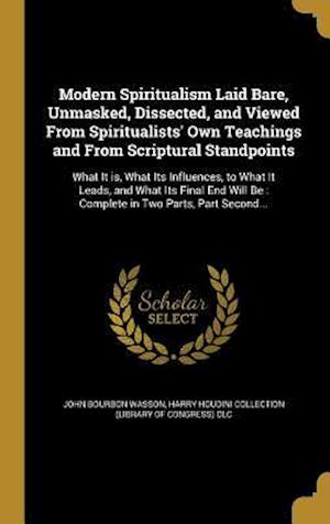 Bog, hardback Modern Spiritualism Laid Bare, Unmasked, Dissected, and Viewed from Spiritualists' Own Teachings and from Scriptural Standpoints af John Bourbon Wasson