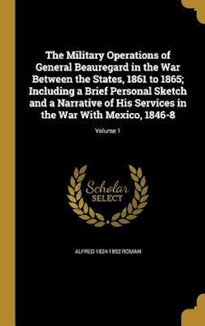 Bog, hardback The Military Operations of General Beauregard in the War Between the States, 1861 to 1865; Including a Brief Personal Sketch and a Narrative of His Se af Alfred 1824-1892 Roman