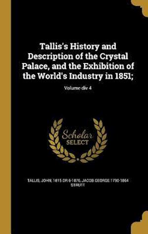 Tallis's History and Description of the Crystal Palace, and the Exhibition of the World's Industry in 1851;; Volume DIV 4 af Jacob George 1790-1864 Strutt