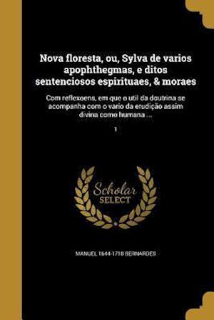 Nova Floresta, Ou, Sylva de Varios Apophthegmas, E Ditos Sentenciosos Espirituaes, & Moraes af Manuel 1644-1710 Bernardes