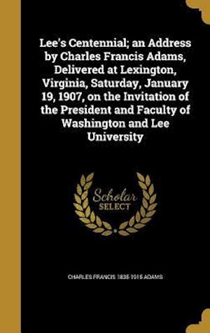 Bog, hardback Lee's Centennial; An Address by Charles Francis Adams, Delivered at Lexington, Virginia, Saturday, January 19, 1907, on the Invitation of the Presiden af Charles Francis 1835-1915 Adams