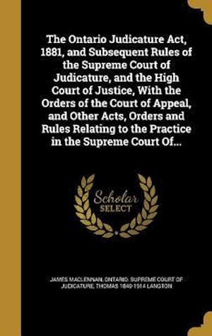 Bog, hardback The Ontario Judicature ACT, 1881, and Subsequent Rules of the Supreme Court of Judicature, and the High Court of Justice, with the Orders of the Court af James Maclennan, Thomas 1849-1914 Langton