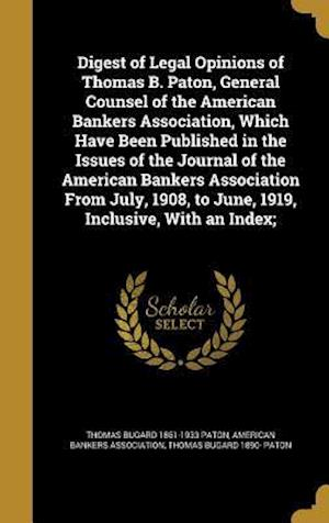 Bog, hardback Digest of Legal Opinions of Thomas B. Paton, General Counsel of the American Bankers Association, Which Have Been Published in the Issues of the Journ af Thomas Bugard 1861-1933 Paton, Thomas Bugard 1890- Paton