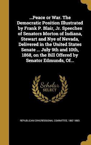 Bog, hardback ...Peace or War. the Democratic Position Illustrated by Frank P. Blair, Jr. Speeches of Senators Morton of Indiana, Stewart and Nye of Nevada, Deliver