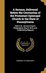 A   Sermon, Delivered Before the Convention of the Protestant Episcopal Church in the State of Pennsylvania af Frederick 1777-1845 Beasley