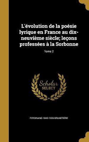 Bog, hardback L'Evolution de La Poesie Lyrique En France Au Dix-Neuvieme Siecle; Lecons Professees a la Sorbonne; Tome 2 af Ferdinand 1849-1906 Brunetiere