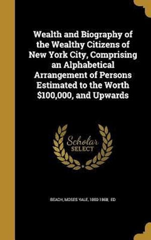 Bog, hardback Wealth and Biography of the Wealthy Citizens of New York City, Comprising an Alphabetical Arrangement of Persons Estimated to the Worth $100,000, and