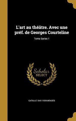 Bog, hardback L'Art Au Theatre. Avec Une Pref. de Georges Courteline; Tome Series 1 af Catulle 1841-1909 Mendes