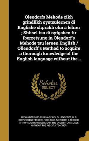 Olendorfs Mehode Zikh Grindlikh Oystsulernen Di Englishe Shprakh Ohn a Lehrer; Shlisel Tsu Di Oyfgaben Fir Iberzetsung in Olendorf's Mehode Tsu Lernen af Alexander 1863-1939 Harkavy