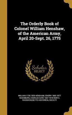 The Orderly Book of Colonel William Henshaw, of the American Army, April 20-Sept. 26, 1775 af Emory 1800-1877 Washburn, William 1735-1820 Henshaw, Charles Card 1827-1918 Smith