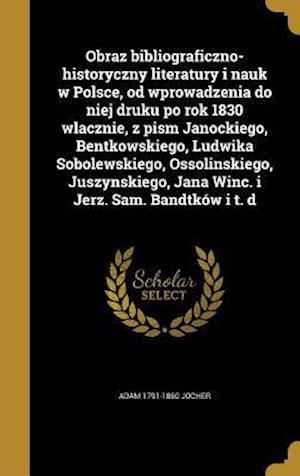 Obraz Bibliograficzno-Historyczny Literatury I Nauk W Polsce, Od Wprowadzenia Do Niej Druku Po Rok 1830 Wlacznie, Z Pism Janockiego, Bentkowskiego, Lu af Adam 1791-1860 Jocher