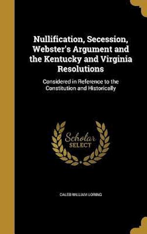 Bog, hardback Nullification, Secession, Webster's Argument and the Kentucky and Virginia Resolutions af Caleb William Loring
