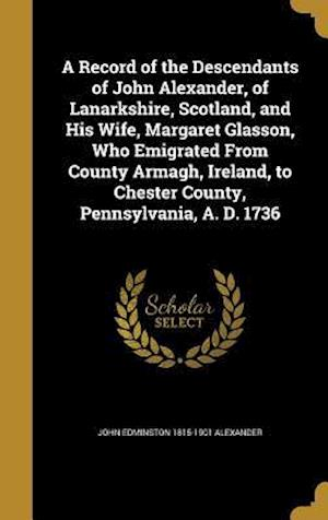 Bog, hardback A   Record of the Descendants of John Alexander, of Lanarkshire, Scotland, and His Wife, Margaret Glasson, Who Emigrated from County Armagh, Ireland, af John Edminston 1815-1901 Alexander