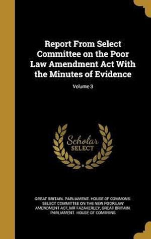 Report from Select Committee on the Poor Law Amendment ACT with the Minutes of Evidence; Volume 3 af MR Fazakerley