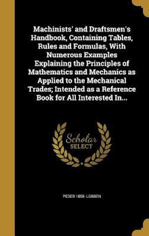 Machinists' and Draftsmen's Handbook, Containing Tables, Rules and Formulas, with Numerous Examples Explaining the Principles of Mathematics and Mecha af Peder 1858- Lobben