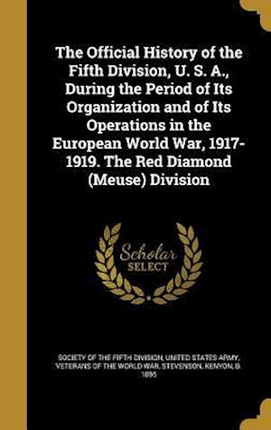 Bog, hardback The Official History of the Fifth Division, U. S. A., During the Period of Its Organization and of Its Operations in the European World War, 1917-1919