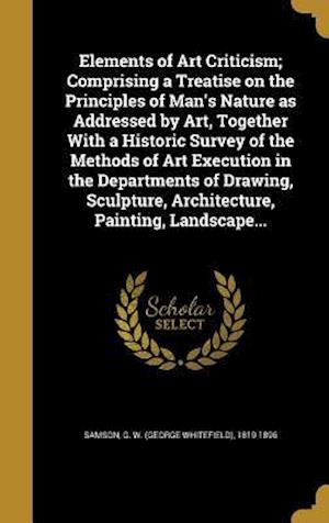 Bog, hardback Elements of Art Criticism; Comprising a Treatise on the Principles of Man's Nature as Addressed by Art, Together with a Historic Survey of the Methods