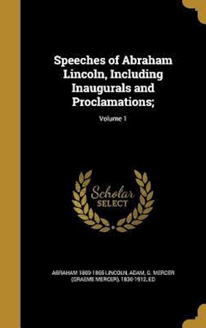 Bog, hardback Speeches of Abraham Lincoln, Including Inaugurals and Proclamations;; Volume 1 af Abraham 1809-1865 Lincoln