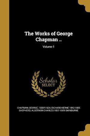 The Works of George Chapman ..; Volume 1 af Richard Herne 1842-1895 Shepherd, Algernon Charles 1837-1909 Swinburne