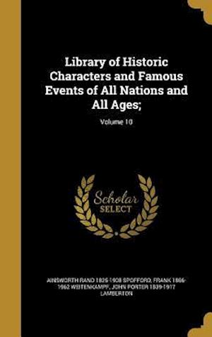 Library of Historic Characters and Famous Events of All Nations and All Ages;; Volume 10 af Ainsworth Rand 1825-1908 Spofford, Frank 1866-1962 Weitenkampf, John Porter 1839-1917 Lamberton