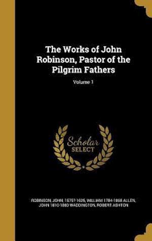 The Works of John Robinson, Pastor of the Pilgrim Fathers; Volume 1 af William 1784-1868 Allen, John 1810-1880 Waddington