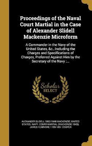 Proceedings of the Naval Court Martial in the Case of Alexander Slidell MacKenzie Microform af Alexander Slidell 1803-1848 MacKenzie, James Fenimore 1789-1851 Cooper