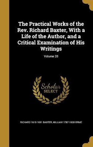 Bog, hardback The Practical Works of the REV. Richard Baxter, with a Life of the Author, and a Critical Examination of His Writings; Volume 20 af William 1787-1830 Orme, Richard 1615-1691 Baxter