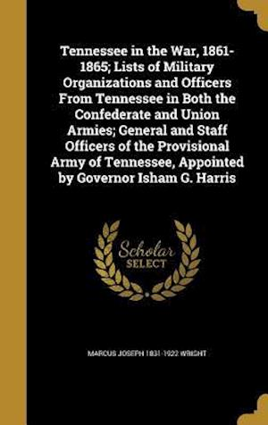 Tennessee in the War, 1861-1865; Lists of Military Organizations and Officers from Tennessee in Both the Confederate and Union Armies; General and Sta af Marcus Joseph 1831-1922 Wright