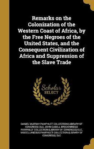 Bog, hardback Remarks on the Colonization of the Western Coast of Africa, by the Free Negroes of the United States, and the Consequent Civilization of Africa and Su