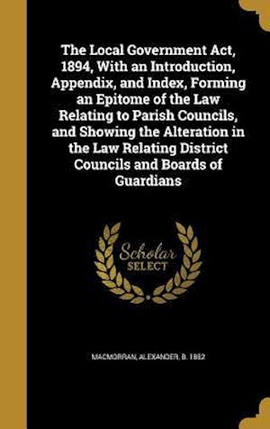 Bog, hardback The Local Government ACT, 1894, with an Introduction, Appendix, and Index, Forming an Epitome of the Law Relating to Parish Councils, and Showing the