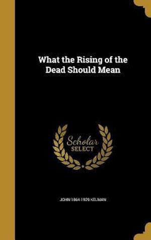 Bog, hardback What the Rising of the Dead Should Mean af John 1864-1929 Kelman