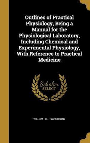 Outlines of Practical Physiology, Being a Manual for the Physiological Laboratory, Including Chemical and Experimental Physiology, with Reference to P af William 1851-1932 Stirling