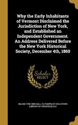 Bog, hardback Why the Early Inhabitants of Vermont Disclaimed the Jurisdiction of New York, and Established an Independent Government. an Address Delivered Before t af Hiland 1795-1885 Hall